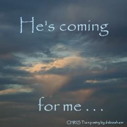 He's Coming for Me ~CHRISTian poetry by deborah ann
