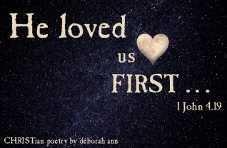 He Loved Us First ~ CHRISTian poetry by deborah ann