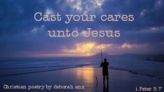 Cast Your Cares Unto Jesus ~ CHRISTian poetry by deborah ann